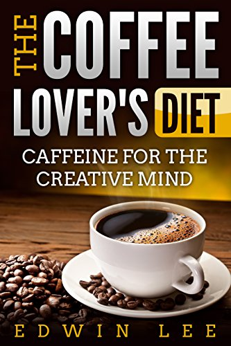The Coffee Lover's Diet: Caffeine for the Creative...